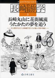 長崎丸山に花街風流うたかたの夢を追う―文人墨客や志士ら長崎遊学者たちが遊んだ街の物語 (長崎游学マップ 3)